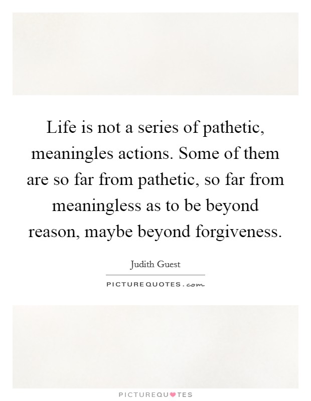 Life is not a series of pathetic, meaningles actions. Some of them are so far from pathetic, so far from meaningless as to be beyond reason, maybe beyond forgiveness Picture Quote #1