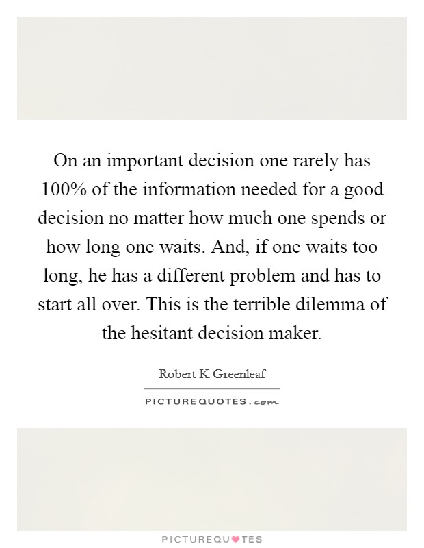 On an important decision one rarely has 100% of the information needed for a good decision no matter how much one spends or how long one waits. And, if one waits too long, he has a different problem and has to start all over. This is the terrible dilemma of the hesitant decision maker Picture Quote #1