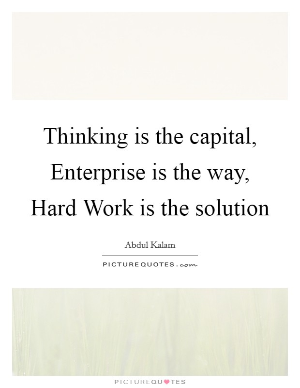 Thinking is the capital, Enterprise is the way, Hard Work is the solution Picture Quote #1