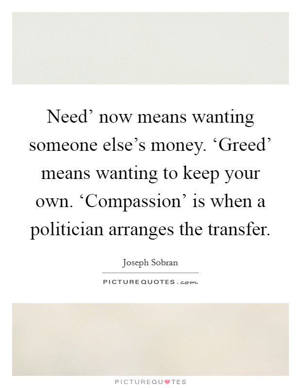 Need\' now means wanting someone else\'s money. \'Greed ...