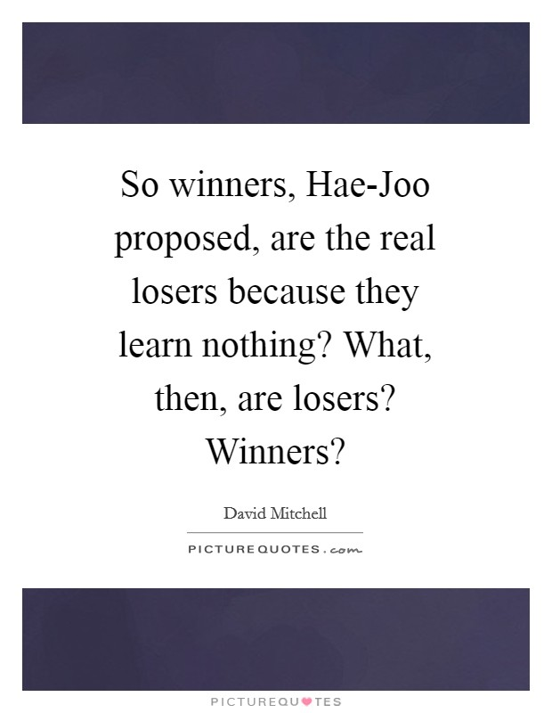 So winners, Hae-Joo proposed, are the real losers because they learn nothing? What, then, are losers? Winners? Picture Quote #1