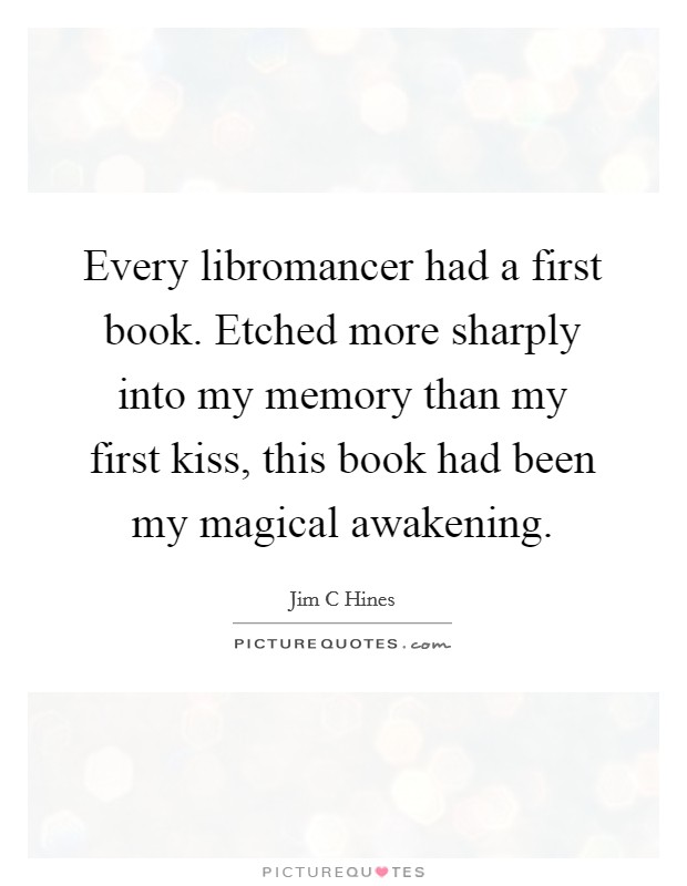 Every libromancer had a first book. Etched more sharply into my memory than my first kiss, this book had been my magical awakening Picture Quote #1