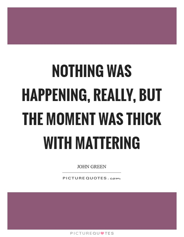 Nothing was happening, really, but the moment was thick with mattering Picture Quote #1