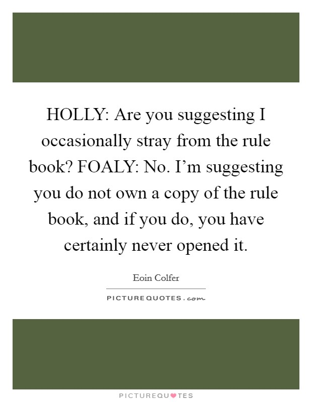 HOLLY: Are you suggesting I occasionally stray from the rule book? FOALY: No. I'm suggesting you do not own a copy of the rule book, and if you do, you have certainly never opened it Picture Quote #1