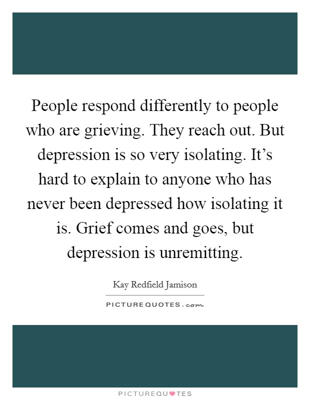 People respond differently to people who are grieving. They reach out. But depression is so very isolating. It's hard to explain to anyone who has never been depressed how isolating it is. Grief comes and goes, but depression is unremitting Picture Quote #1