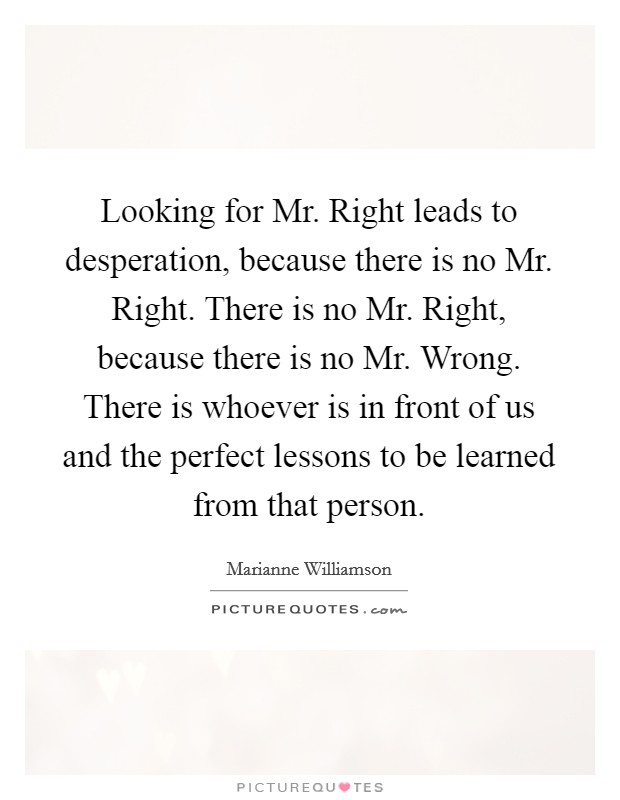 Looking for Mr. Right leads to desperation, because there is no Mr. Right. There is no Mr. Right, because there is no Mr. Wrong. There is whoever is in front of us and the perfect lessons to be learned from that person Picture Quote #1