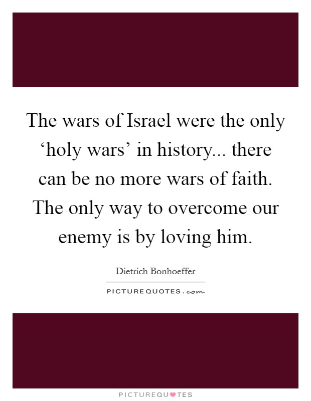 The wars of Israel were the only 'holy wars' in history... there can be no more wars of faith. The only way to overcome our enemy is by loving him Picture Quote #1
