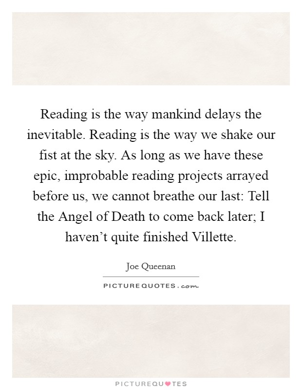 Reading is the way mankind delays the inevitable. Reading is the way we shake our fist at the sky. As long as we have these epic, improbable reading projects arrayed before us, we cannot breathe our last: Tell the Angel of Death to come back later; I haven't quite finished Villette Picture Quote #1