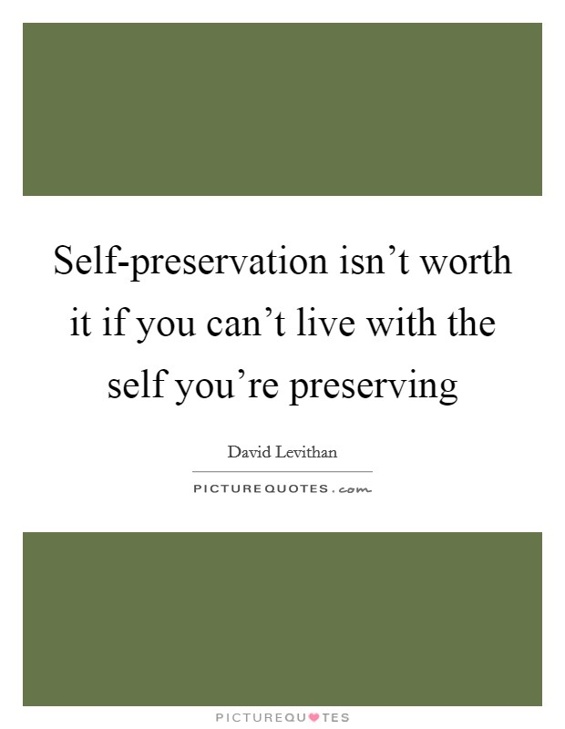 Self-preservation isn't worth it if you can't live with the self you're preserving Picture Quote #1