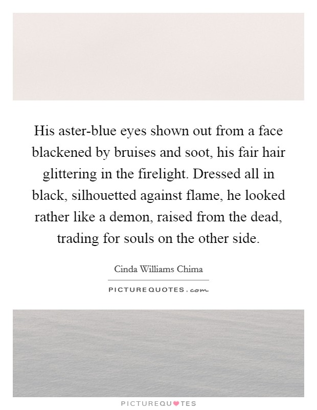 His aster-blue eyes shown out from a face blackened by bruises and soot, his fair hair glittering in the firelight. Dressed all in black, silhouetted against flame, he looked rather like a demon, raised from the dead, trading for souls on the other side Picture Quote #1