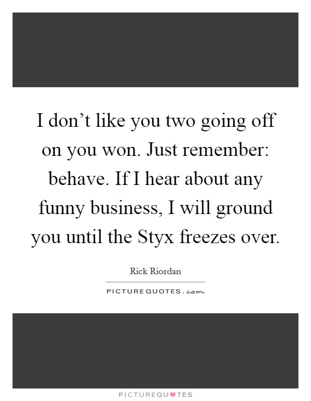 I don't like you two going off on you won. Just remember: behave. If I hear about any funny business, I will ground you until the Styx freezes over Picture Quote #1