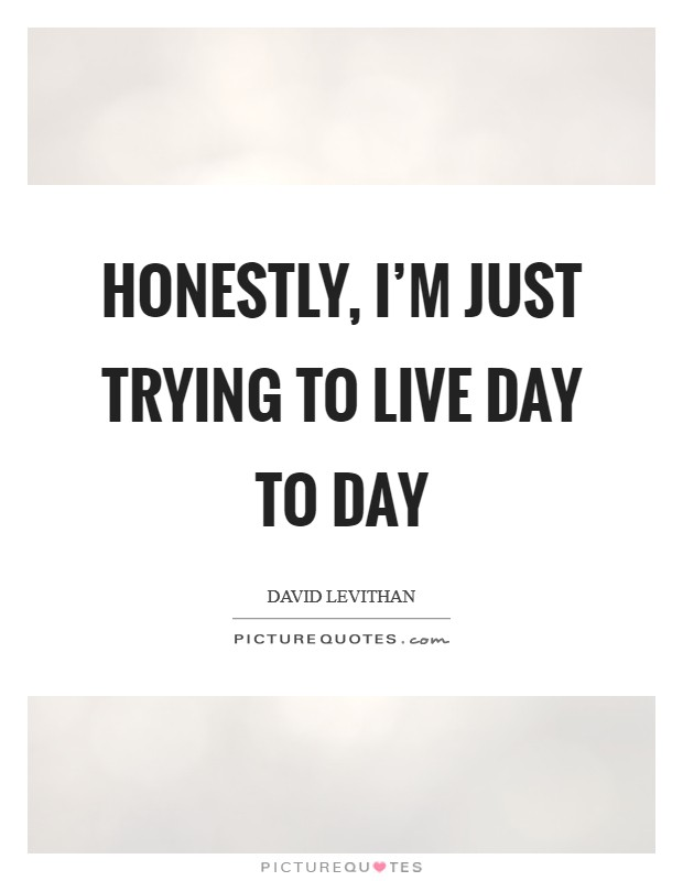 Honestly, I'm just trying to live day to day Picture Quote #1