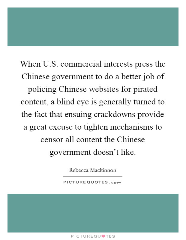 When U.S. commercial interests press the Chinese government to do a better job of policing Chinese websites for pirated content, a blind eye is generally turned to the fact that ensuing crackdowns provide a great excuse to tighten mechanisms to censor all content the Chinese government doesn't like Picture Quote #1
