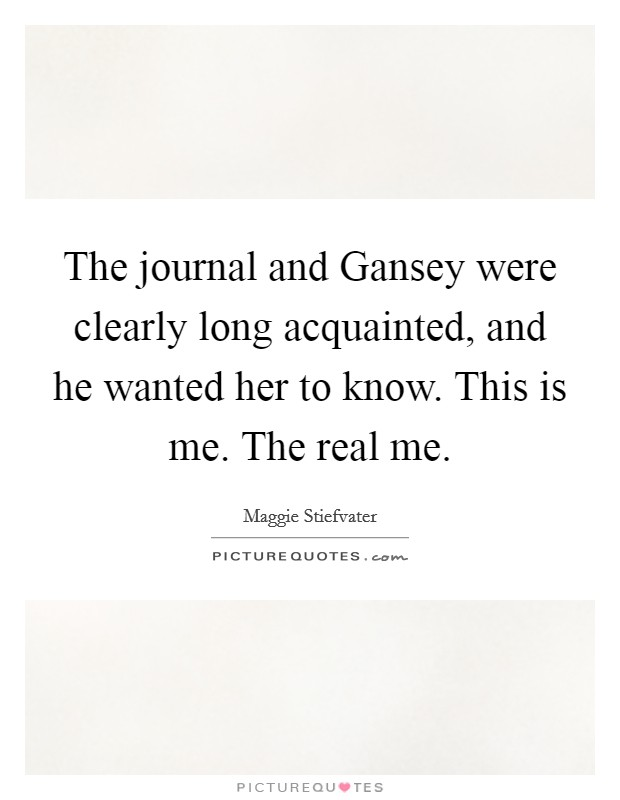 The journal and Gansey were clearly long acquainted, and he wanted her to know. This is me. The real me Picture Quote #1