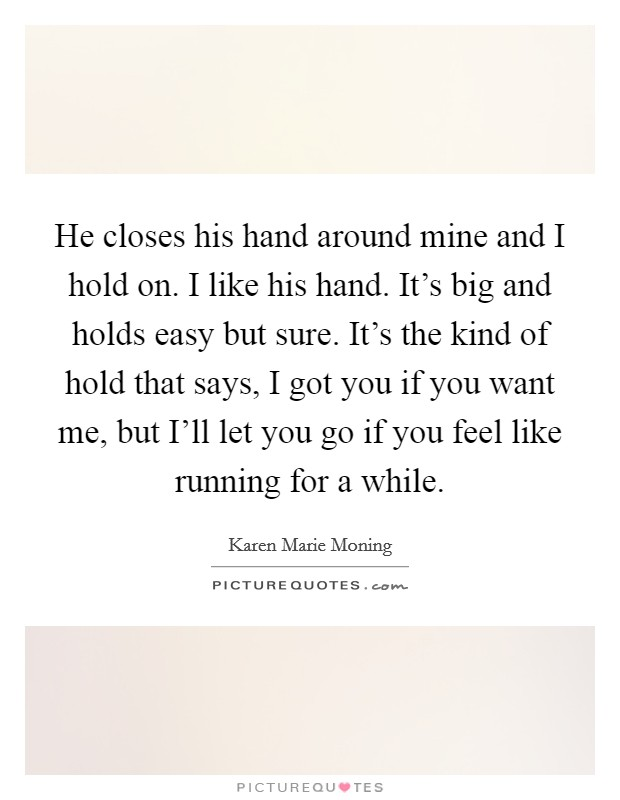 He closes his hand around mine and I hold on. I like his hand. It's big and holds easy but sure. It's the kind of hold that says, I got you if you want me, but I'll let you go if you feel like running for a while Picture Quote #1