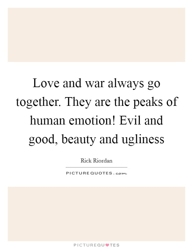 Love and war always go together. They are the peaks of human emotion! Evil and good, beauty and ugliness Picture Quote #1