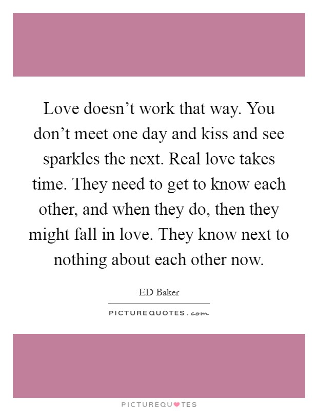 Love doesn't work that way. You don't meet one day and kiss and see sparkles the next. Real love takes time. They need to get to know each other, and when they do, then they might fall in love. They know next to nothing about each other now Picture Quote #1