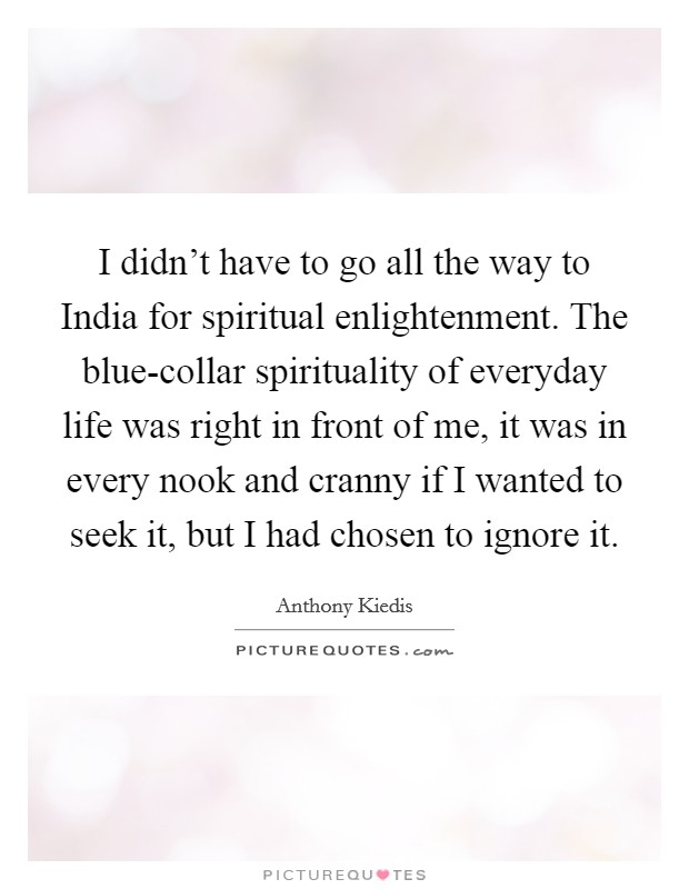 I didn't have to go all the way to India for spiritual enlightenment. The blue-collar spirituality of everyday life was right in front of me, it was in every nook and cranny if I wanted to seek it, but I had chosen to ignore it Picture Quote #1