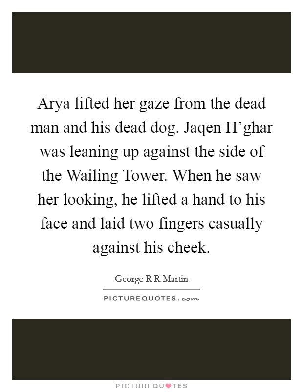 Arya lifted her gaze from the dead man and his dead dog. Jaqen H'ghar was leaning up against the side of the Wailing Tower. When he saw her looking, he lifted a hand to his face and laid two fingers casually against his cheek Picture Quote #1
