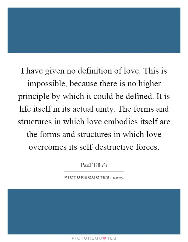 I have given no definition of love. This is impossible, because there is no higher principle by which it could be defined. It is life itself in its actual unity. The forms and structures in which love embodies itself are the forms and structures in which love overcomes its self-destructive forces Picture Quote #1