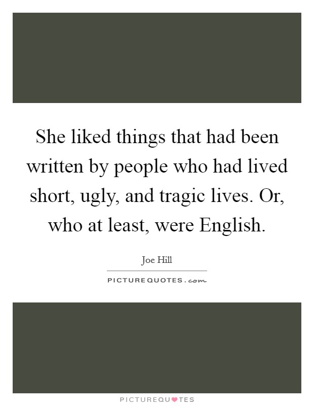 She liked things that had been written by people who had lived short, ugly, and tragic lives. Or, who at least, were English Picture Quote #1