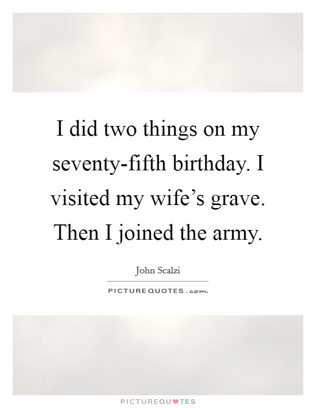 I did two things on my seventy-fifth birthday. I visited my wife's grave. Then I joined the army Picture Quote #1