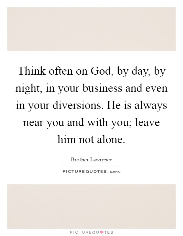 Think often on God, by day, by night, in your business and even in your diversions. He is always near you and with you; leave him not alone Picture Quote #1