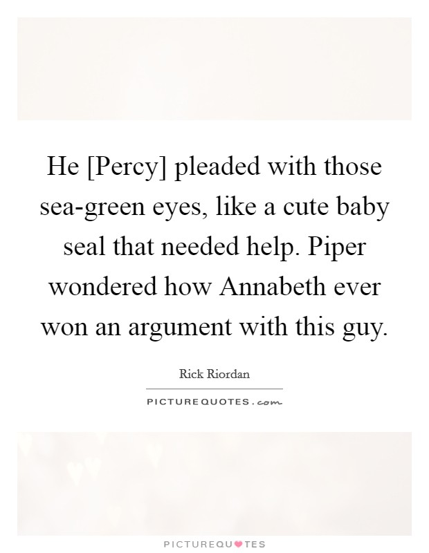 He [Percy] pleaded with those sea-green eyes, like a cute baby seal that needed help. Piper wondered how Annabeth ever won an argument with this guy Picture Quote #1