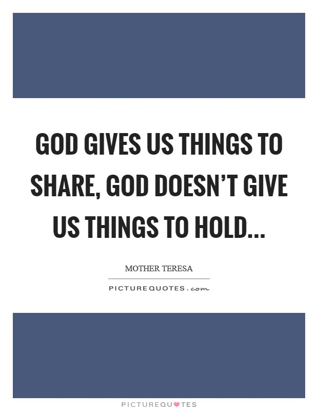 God gives us things to share, God doesn't give us things to hold Picture Quote #1