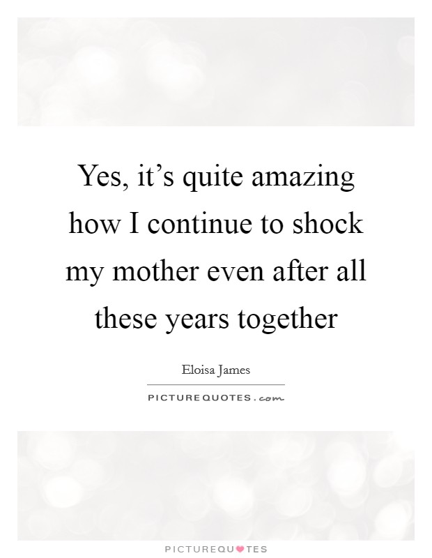 Yes, it's quite amazing how I continue to shock my mother even after all these years together Picture Quote #1