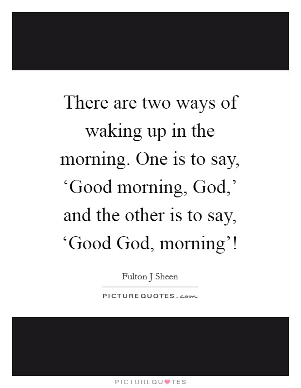 There are two ways of waking up in the morning  One is to