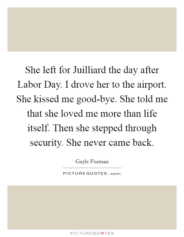 She left for Juilliard the day after Labor Day. I drove her to the airport. She kissed me good-bye. She told me that she loved me more than life itself. Then she stepped through security. She never came back Picture Quote #1