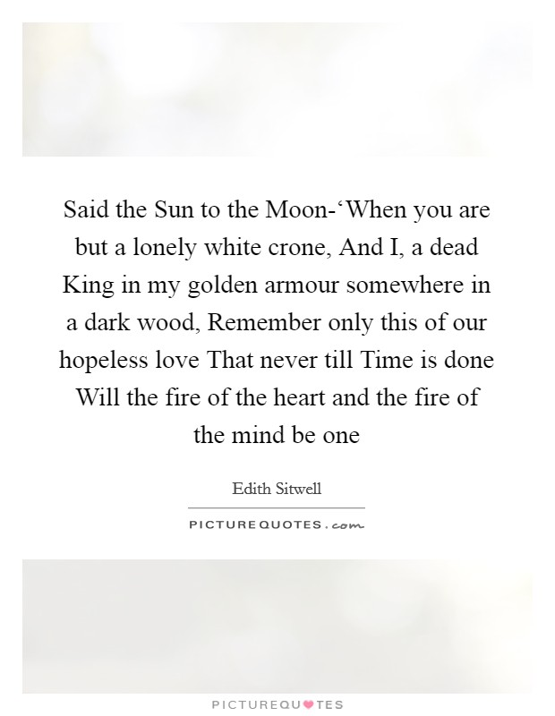 Said the Sun to the Moon-'When you are but a lonely white crone, And I, a dead King in my golden armour somewhere in a dark wood, Remember only this of our hopeless love That never till Time is done Will the fire of the heart and the fire of the mind be one Picture Quote #1