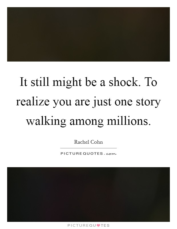 It still might be a shock. To realize you are just one story walking among millions Picture Quote #1