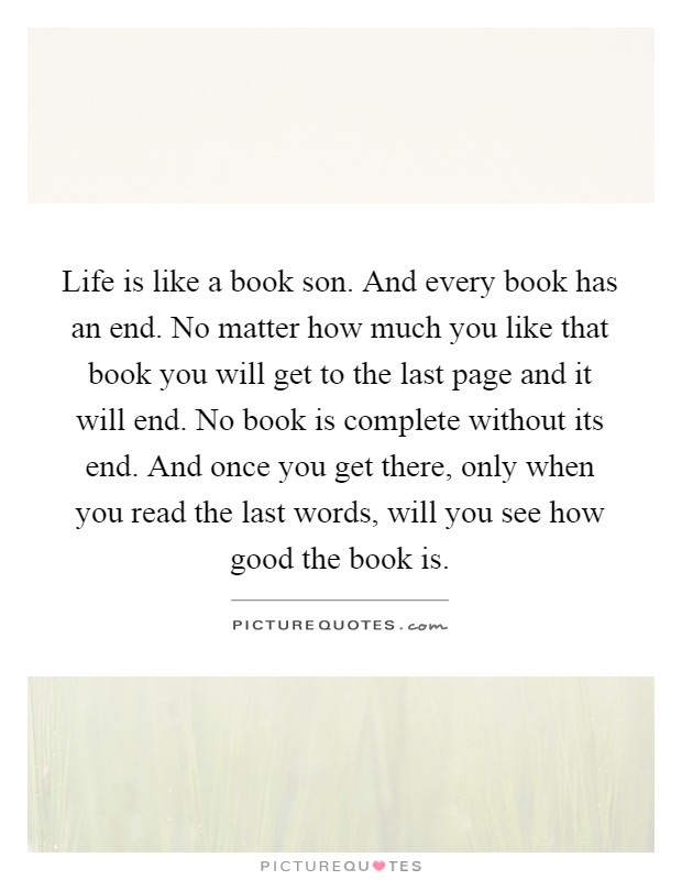 Life is like a book son. And every book has an end. No matter how much you like that book you will get to the last page and it will end. No book is complete without its end. And once you get there, only when you read the last words, will you see how good the book is Picture Quote #1