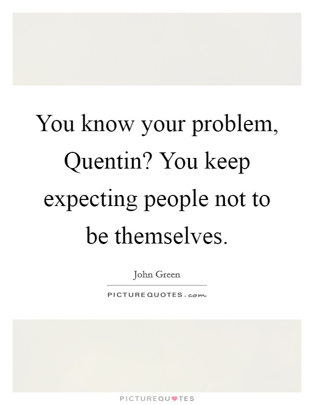 You know your problem, Quentin? You keep expecting people not to be themselves Picture Quote #1