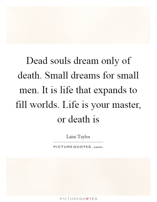 Dead souls dream only of death. Small dreams for small men. It is life that expands to fill worlds. Life is your master, or death is Picture Quote #1