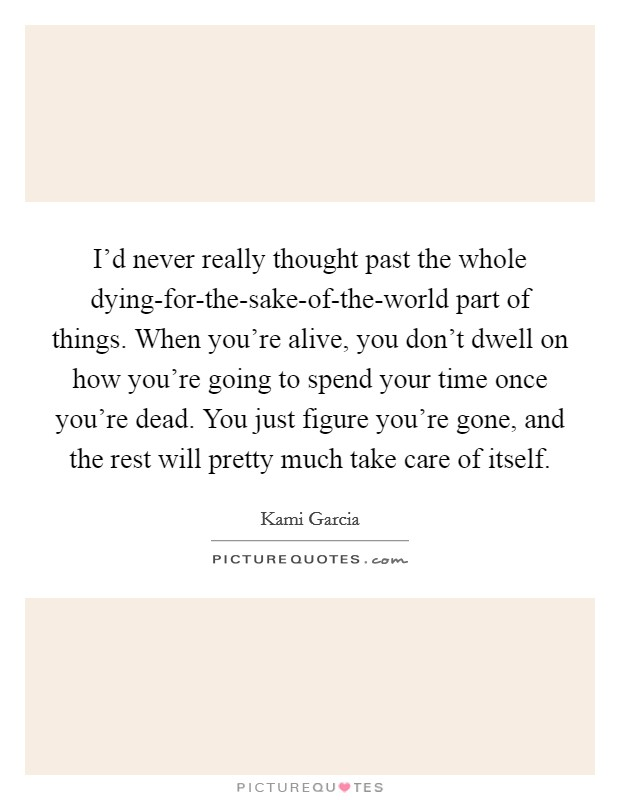 I'd never really thought past the whole dying-for-the-sake-of-the-world part of things. When you're alive, you don't dwell on how you're going to spend your time once you're dead. You just figure you're gone, and the rest will pretty much take care of itself Picture Quote #1