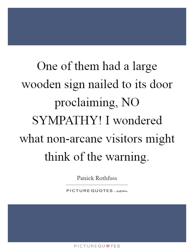 One of them had a large wooden sign nailed to its door proclaiming, NO SYMPATHY! I wondered what non-arcane visitors might think of the warning Picture Quote #1