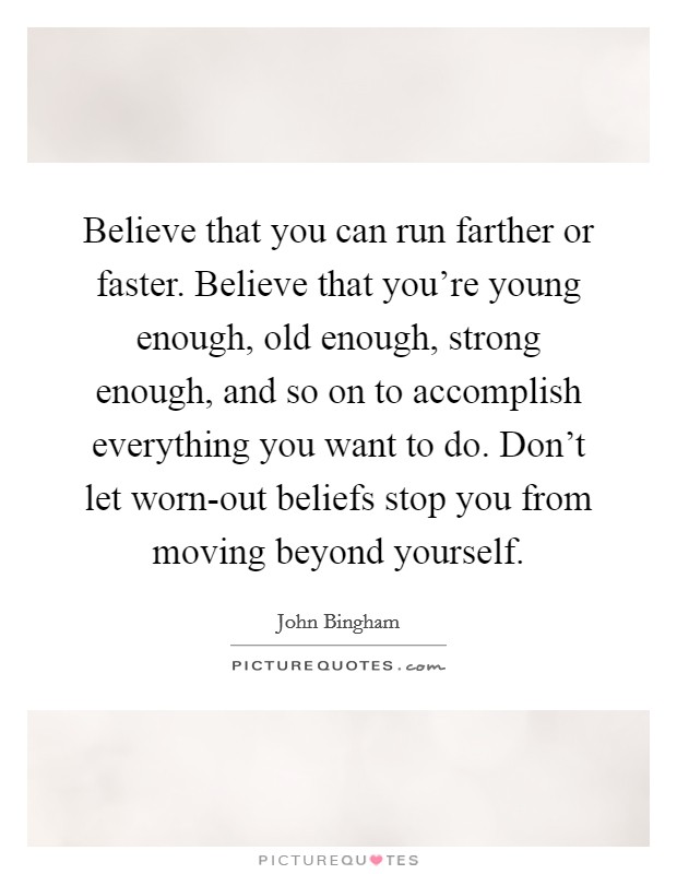 Believe that you can run farther or faster. Believe that you're young enough, old enough, strong enough, and so on to accomplish everything you want to do. Don't let worn-out beliefs stop you from moving beyond yourself Picture Quote #1