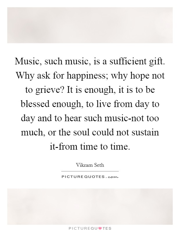 Music, such music, is a sufficient gift. Why ask for happiness; why hope not to grieve? It is enough, it is to be blessed enough, to live from day to day and to hear such music-not too much, or the soul could not sustain it-from time to time Picture Quote #1