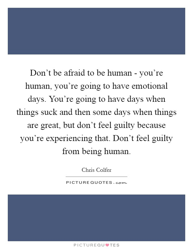 Don't be afraid to be human - you're human, you're going to have emotional days. You're going to have days when things suck and then some days when things are great, but don't feel guilty because you're experiencing that. Don't feel guilty from being human Picture Quote #1