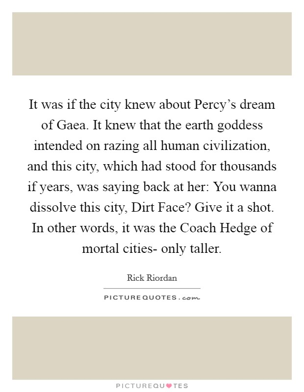 It was if the city knew about Percy's dream of Gaea. It knew that the earth goddess intended on razing all human civilization, and this city, which had stood for thousands if years, was saying back at her: You wanna dissolve this city, Dirt Face? Give it a shot. In other words, it was the Coach Hedge of mortal cities- only taller Picture Quote #1