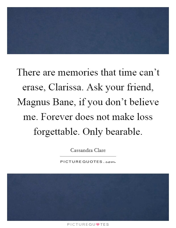There are memories that time can't erase, Clarissa. Ask your friend, Magnus Bane, if you don't believe me. Forever does not make loss forgettable. Only bearable Picture Quote #1