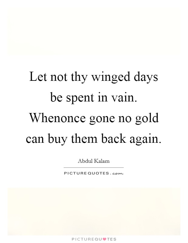 Let not thy winged days be spent in vain. Whenonce gone no gold can buy them back again Picture Quote #1