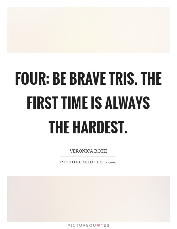 Four: Be brave Tris. The first time is always the hardest Picture Quote #1