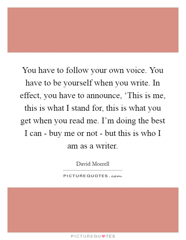 You have to follow your own voice. You have to be yourself when you write. In effect, you have to announce, 'This is me, this is what I stand for, this is what you get when you read me. I'm doing the best I can - buy me or not - but this is who I am as a writer Picture Quote #1