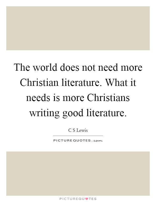 The world does not need more Christian literature. What it needs is more Christians writing good literature Picture Quote #1