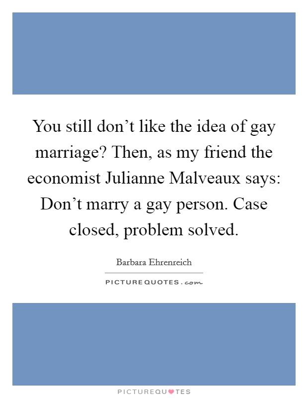 You still don't like the idea of gay marriage? Then, as my friend the economist Julianne Malveaux says: Don't marry a gay person. Case closed, problem solved Picture Quote #1