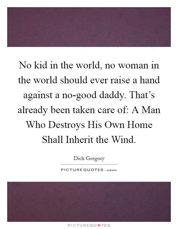 No kid in the world, no woman in the world should ever raise a hand against a no-good daddy. That's already been taken care of: A Man Who Destroys His Own Home Shall Inherit the Wind Picture Quote #1